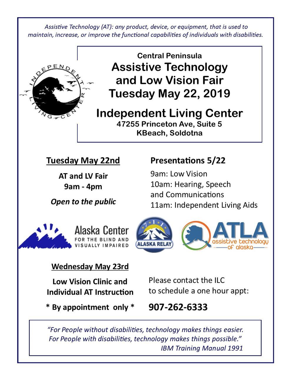 Central Peninsula Assistive Technology and Low Vision Fair Tuesday May 22nd 2019 at the ILC office 47255 Prinston Ave Suite 5 off of KBeach in Soldotna, Contat phone 907-262-6333