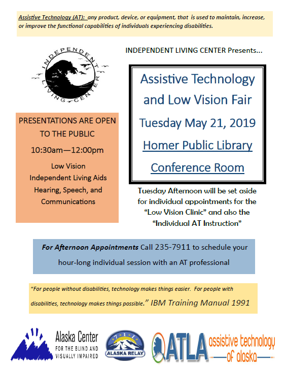 Assistive Technology and Low Vision Fair. Tuesday May 21st, 1030 to 12 Noon at the Homer Public Library. Call Dana at ILC with questions or a vision appointment 235-7911