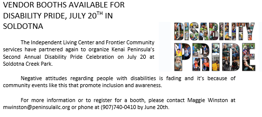 Vendor Booths Available for Disability Pride July 20th at Soldotna Creek Park for more information & to register for a booth contact Maggie Winston at 907-740-0410 or email mwinston@peninsulailc.org by June 20th